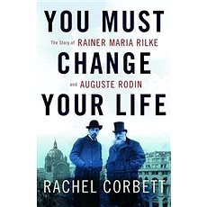 You Must Change Your Life: The Story of Rainer Maria Rilke and Auguste Rodin - Kniha