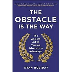 The Obstacle is the Way: The Ancient Art of Turning Adversity to Advantage - Kniha