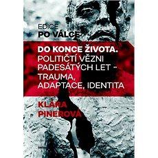 Do konce života: Političtí vězni padesátých let - trauma, adaptace, identita - Kniha