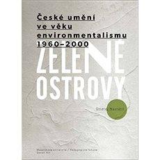 Zelené ostrovy: České umění ve věku environmentalismu 1960–2000 - Kniha