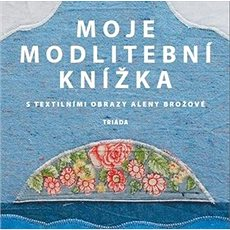 Moje modlitební knížka: S textilními obrazy Aleny Brožové - Kniha