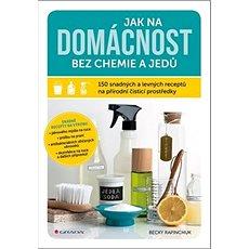 Jak na domácnost bez chemie a jedů: 150 snadných a levných receptů na přírodní čisticí prostředky - Kniha