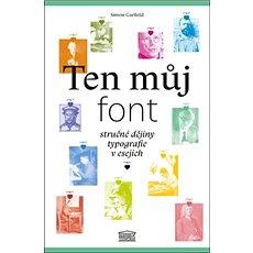 Ten můj font: Stručné dějiny typografie v esejích - Kniha