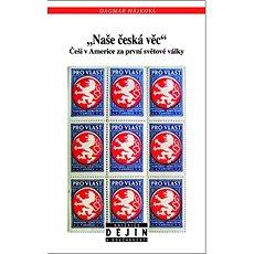 Naše česká věc: Češi v Americe za první světová války - Kniha