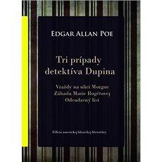 Tri prípady detektíva Dupina: Vraždy na ulici Morgue, Záhada Marie Rogetovej, Odcudzený list - Kniha