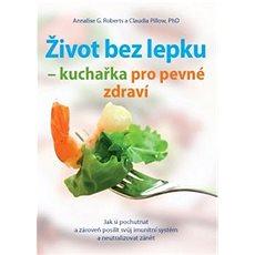 Život bez lepku: Kuchařka pro pevné zdraví - Kniha