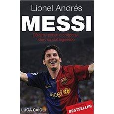 Lionel Andrés Messi: Důvěrný příběh kluka, který se stal legendou - Kniha