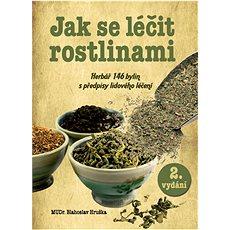 Jak se léčit rostlinami: Herbář 145 léčivých rostlin s předpisy lidového léčení - Kniha
