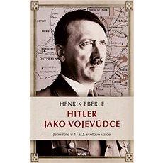 Hitler jako vojevůdce: Jeho, rolev 1. a 2. světové válce - Kniha