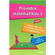 Průvodce matematikou 1: aneb co byste měli znát z numerické matematiky ze základní školy - Kniha