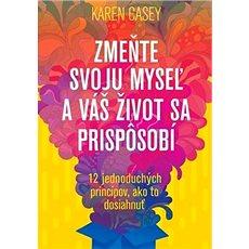 Zmeňte svoju myseľ a váš život sa prispôsobí: 12 jednoduchých princípov, ako to dosiahnuť - Kniha