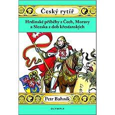 Český rytíř: Hrdinské příběhy zČech, Moravy a Slezska zdob křesťanských - Kniha