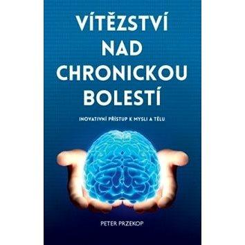 Vítězství nad chronickou bolestí: Inovativní přístup k mysli a tělu - Kniha