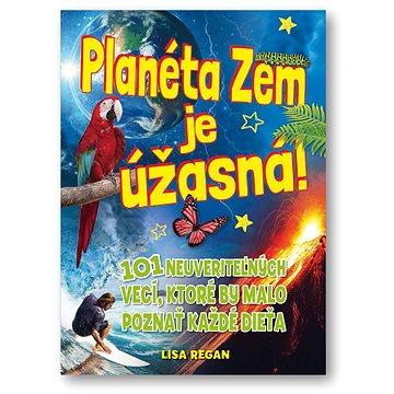 Planéta Zem je úžasná: 101 neuveriteľných vecí, ktoré by malo poznať každé dieťa - Kniha