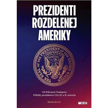 Prezidenti rozdelenej Ameriky: Od Wilsona k Trumpovi. Príbehy prezidentov USA 20. a 21. storočia - Kniha