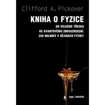 Kniha o fyzice: Od velkého tresku ke kvantovému znovuzrození: 250 milníku v dejinách fyziky