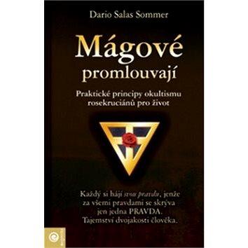 Mágové promlouvají: Praktické principy okultismu rosekruciánů pro život