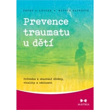 Prevence traumatu u dětí: Průvodce k obnovení důvěry, vitality a odolnosti - Kniha