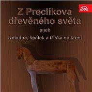 Z Preclíkova dřevěného světa aneb Kulatina, špalek a tříska ve křoví - Audiokniha MP3