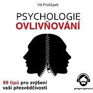 Psychologie ovlivňování - 99 tipů pro zvýšení vaší přesvědčivosti