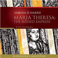 Maria Theresa: The Blessed Empress - Audiokniha MP3
