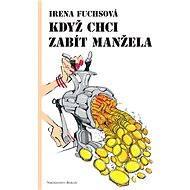 Když chci zabít manžela - Irena Fuchsová