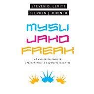 Mysli jako freak - Steven D. Levitt, Stephen J. Dubner