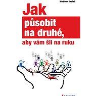 Jak působit na druhé, aby vám šli na ruku - Vladimír Svatoš