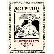 Jak se vařívalo dříve a jak dnes, 5. díl, T-Ž - Jaroslav Vašák