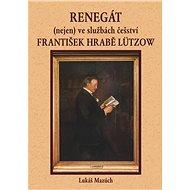 Renegát (nejen) ve službách češství František hrabě Lützow - Elektronická kniha