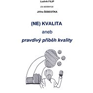 (NE)KVALITA aneb pravdivý příběh kvalit - Ing. Ludvík Filip, Ing. Jiří Šebestík