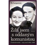 Žila jsem s oddaným komunistou: Československo - můj osud 1934-1968 - Elektronická kniha