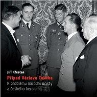 Případ Václava Talicha. K problému národní očisty a českého heroismu - Elektronická kniha