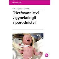 Ošetřovatelství v gynekologii a porodnictví - Lenka Slezáková, kolektiv a