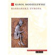 """Barbarská Evropa - v ní syntetizujícím způsobem zkoumá formování """"barbarské Evropy"""" v období od 6. do 11. století. - autor Karol Modzelewski"""
