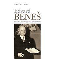 Edvard Beneš mezi Londýnem a Moskvou - Radka Kubelková