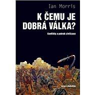 K čemu je dobrá válka? - mapuje historii války jako největšího paradoxu dějin, od pravěku až k robotickým válkám blízké budoucnosti. - autor Ian Morris