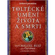 Toltécké umění života a smrti: Příběh objevování - Miguel Ruiz don