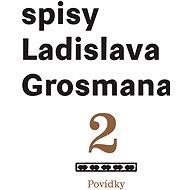 Povídky: Spisy Ladislava Grosmana - Elektronická kniha
