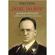 Domů do říše. Konrád Henlein a říšská župa Sudety (1938-1945) - Elektronická kniha