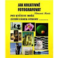 Jak kreativně fotografovat psy, květiny, moře, zátiší, zámek, stromy.... - Elektronická kniha