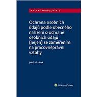 Ochrana osobních údajů podle obecného nařízení o ochraně osobních údajů (nejen) se zaměřením na prac - Elektronická kniha