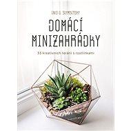 Domácí minizahrádky: 33 kreativních terárií s rostlinkami - Kniha