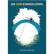 Jak Jsem evangelizoval - Vratislav  Kolinský, 112 stran