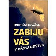 Zabiju vás v zájmu lidstva - František Horáček, 350 stran