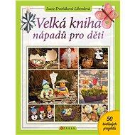 Velká kniha nápadů pro děti - Lucie Dvořáková-Liberdová, 160 stran