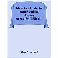 Identita v kontextu polské etnické skupiny na českém Těšínsku - Doc. PhDr. Libor Martinek Ph.D., 46 stran