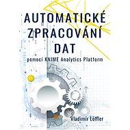 Automatické zpracování dat pomocí KNIME Analytics Platform - Vladimír Löffler, 283 stran