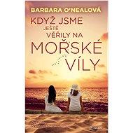 Když jsme ještě věřily na mořské víly - Barbara O´Nealová, 376 stran