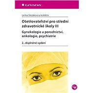 Ošetřovatelství pro střední zdravotnické školy III - gynekologie a porodnictví, onkologie, psychiatr - Lenka Slezáková, kolektiv a